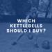 Which Kettlebells Should I Buy?